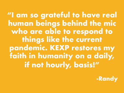 """I am so grateful to have real human beings behind the mic who are able to respond to things like the current pandemic. KEXP restores my faith in humanity on a daily, if not hourly, basis!"" -Randy"