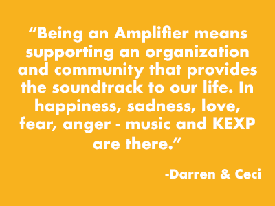 """Being an Amplifier means supporting an organization and community that provides the soundtrack to our life. In happiness, sadness, love, fear, anger, music and KEXP are there."" -Darren and Ceci"