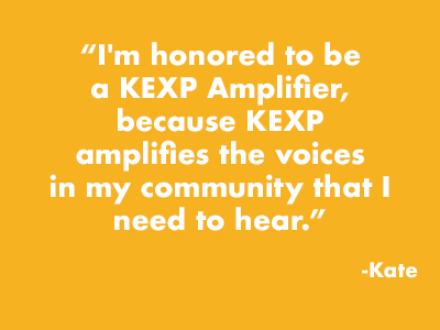 """I'm honored to be a KEXP Amplifier, because KEXP amplifies the voices in my community that I need to hear."" -Kate"